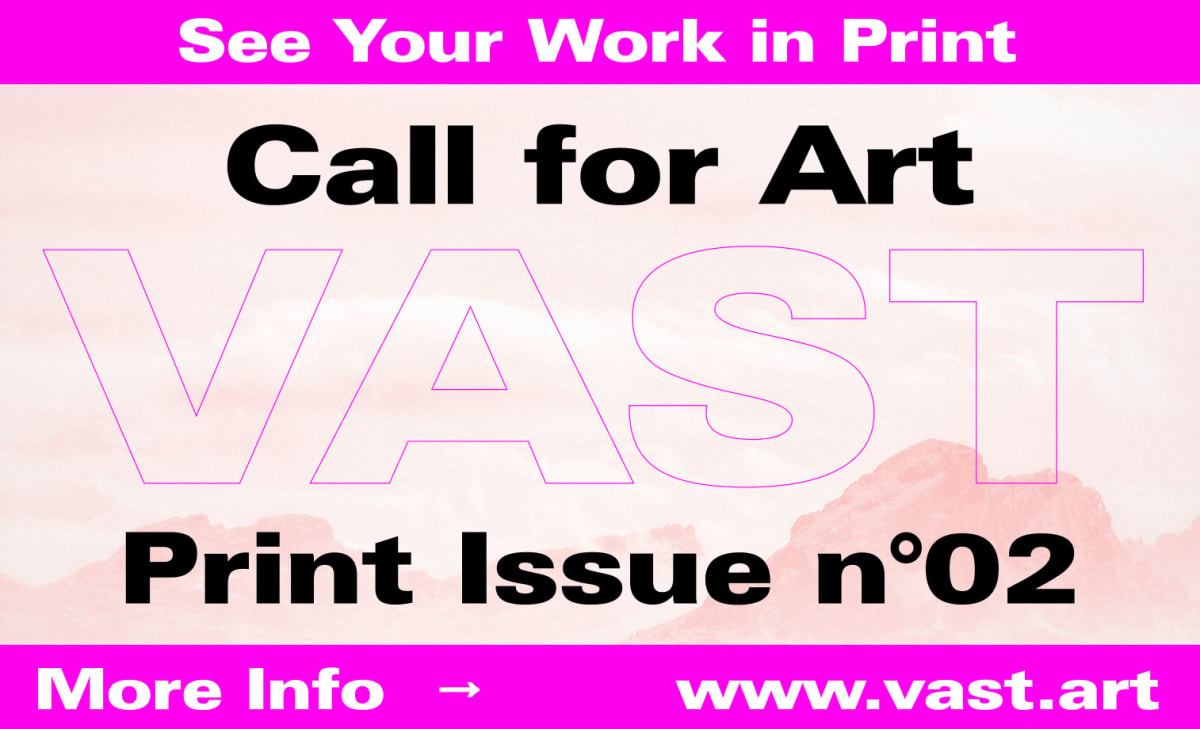 PRINT ISSUE N°02 – Call for Artists – VAST MAGAZINE