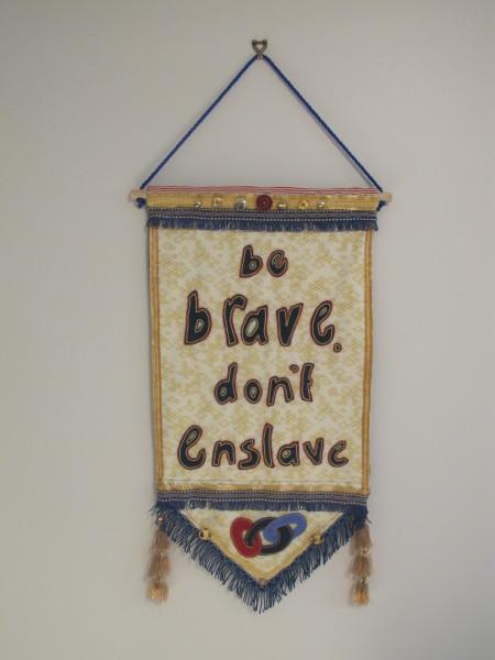 Be Brave, Don't Enslave